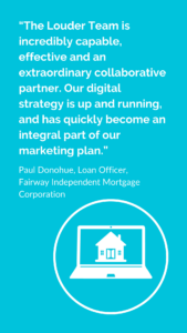 "Quote ""The Louder Team is incredibly capable, effective and an extraordinary collaborative partner. Our digital strategy is up and running, and has quickly become an intrical part of our marketing plan.""  Paul Donohue, Loan Officer,                              Fairway Independent Mortgage Corporation"
